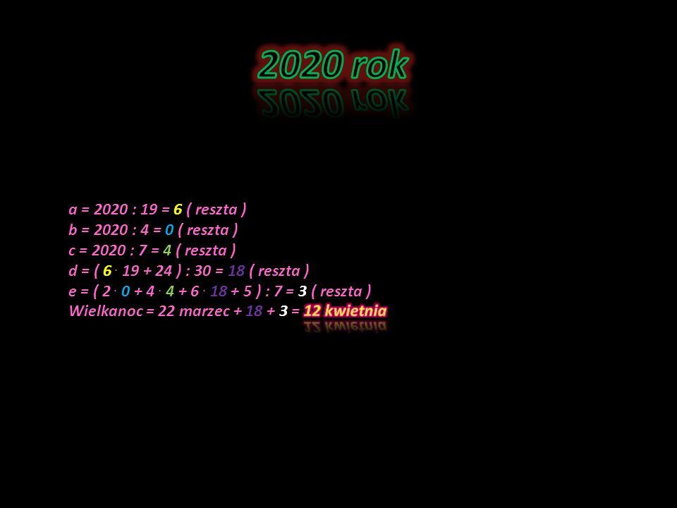 2020 rok a = 2020 : 19 = 6 ( reszta ) b = 2020 : 4 = 0 ( reszta )