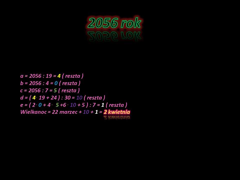 2056 rok a = 2056 : 19 = 4 ( reszta ) b = 2056 : 4 = 0 ( reszta )