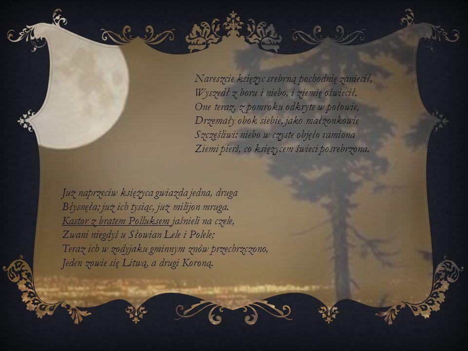 Nareszcie księżyc srebrną pochodnię zaniecił, Wyszedł z boru i niebo, i ziemię oświecił. One teraz, z pomroku odkryte w połowie, Drzemały obok siebie, jako małżonkowie Szczęśliwi: niebo w czyste objęło ramiona Ziemi pierś, co księżycem świeci posrebrzona.