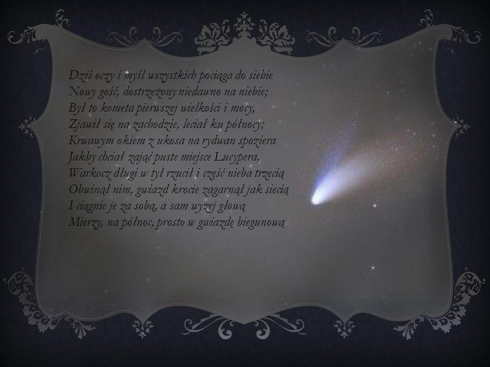 Dziś oczy i myśl wszystkich pociąga do siebie Nowy gość, dostrzeżony niedawno na niebie; Był to kometa pierwszej wielkości i mocy, Zjawił się na zachodzie, leciał ku północy; Krwawym okiem z ukosa na rydwan spoziera Jakby chciał zająć puste miejsce Lucypera, Warkocz długi w tył rzucił i część nieba trzecią Obwinął nim, gwiazd krocie zagarnął jak siecią I ciągnie je za sobą, a sam wyżej głową Mierzy, na północ, prosto w gwiazdę biegunową