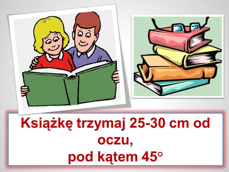 Książkę trzymaj 25-30 cm od oczu, pod kątem 45°
