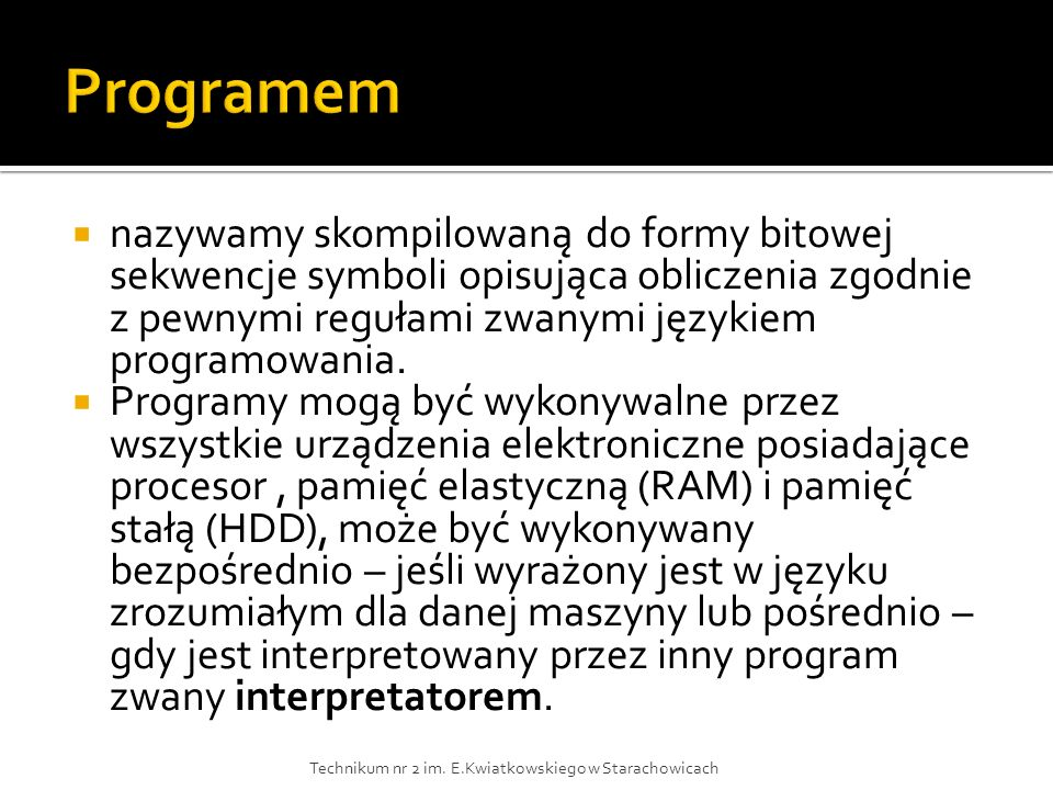 Programem nazywamy skompilowaną do formy bitowej sekwencje symboli opisująca obliczenia zgodnie z pewnymi regułami zwanymi językiem programowania.