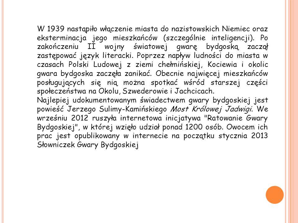 W 1939 nastąpiło włączenie miasta do nazistowskich Niemiec oraz eksterminacja jego mieszkańców (szczególnie inteligencji). Po zakończeniu II wojny światowej gwarę bydgoską zaczął zastępować język literacki. Poprzez napływ ludności do miasta w czasach Polski Ludowej z ziemi chełmińskiej, Kociewia i okolic gwara bydgoska zaczęła zanikać. Obecnie najwięcej mieszkańców posługujących się nią można spotkać wśród starszej części społeczeństwa na Okolu, Szwederowie i Jachcicach.