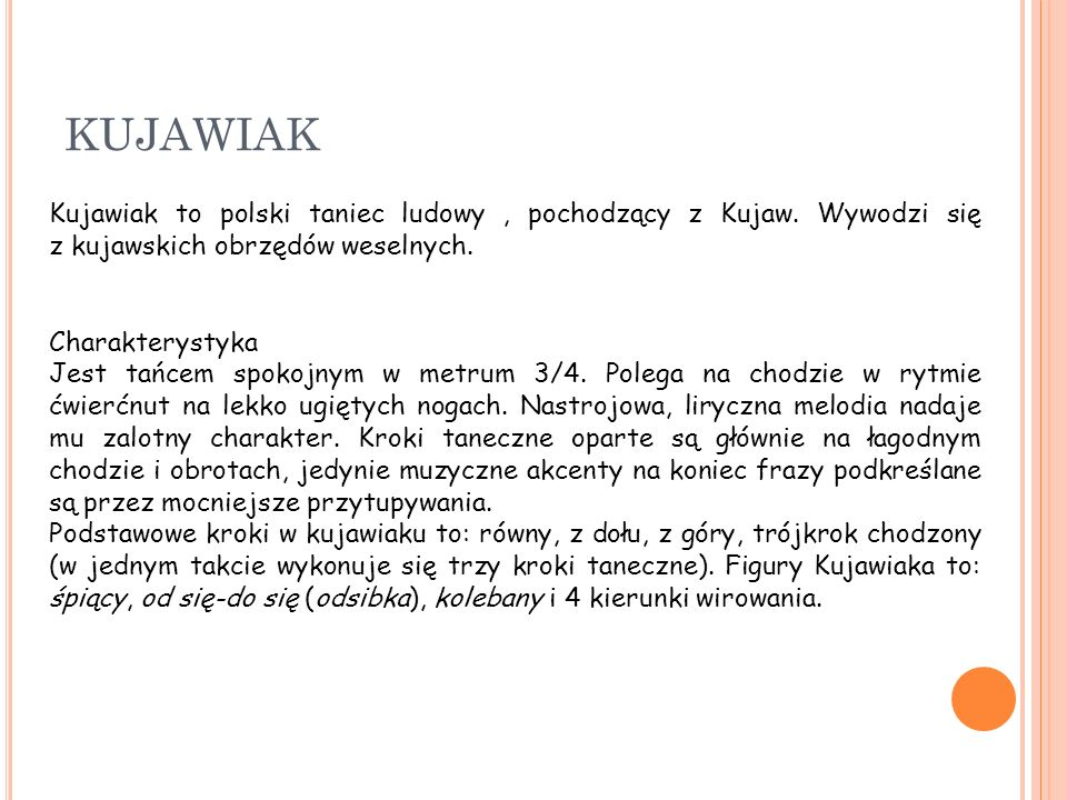 KUJAWIAK Kujawiak to polski taniec ludowy , pochodzący z Kujaw. Wywodzi się z kujawskich obrzędów weselnych.