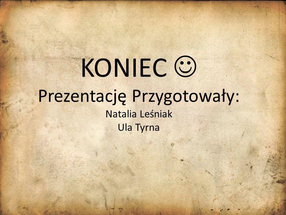 KONIEC  Prezentację Przygotowały: Natalia Leśniak Ula Tyrna