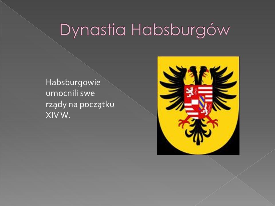 Dynastia Habsburgów Habsburgowie umocnili swe rządy na początku XIV W.