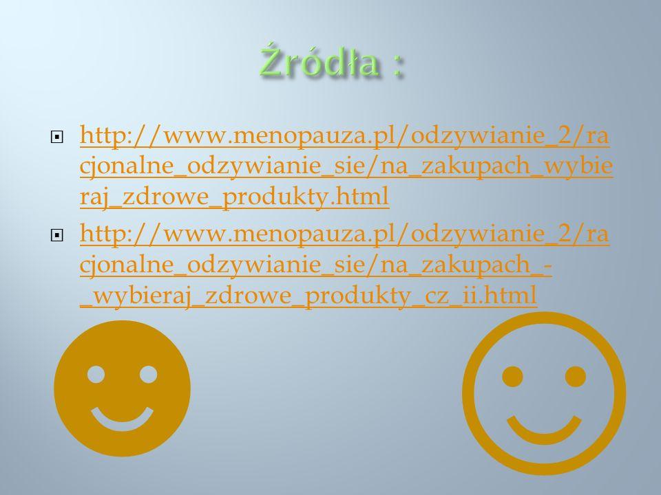 Źródła : http://www.menopauza.pl/odzywianie_2/racjonalne_odzywianie_sie/na_zakupach_wybieraj_zdrowe_produkty.html.