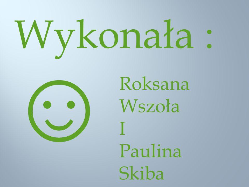 Wykonała : ☺ Roksana Wszoła I Paulina Skiba
