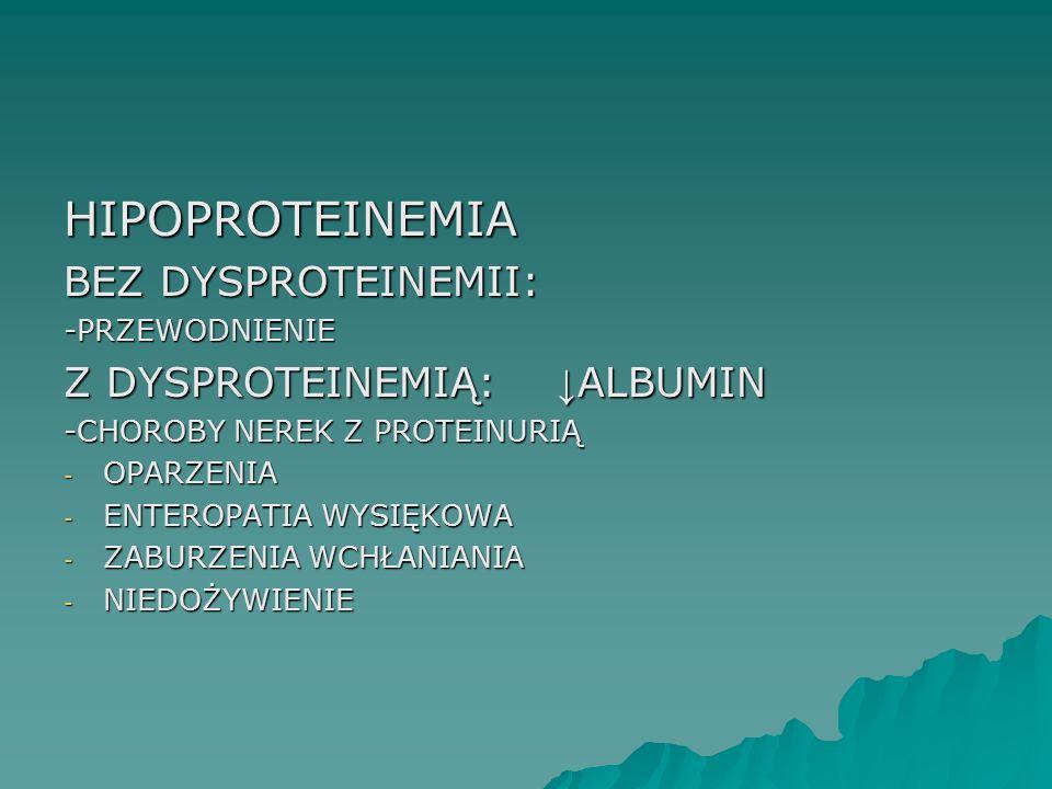 HIPOPROTEINEMIA BEZ DYSPROTEINEMII: Z DYSPROTEINEMIĄ: ↓ALBUMIN