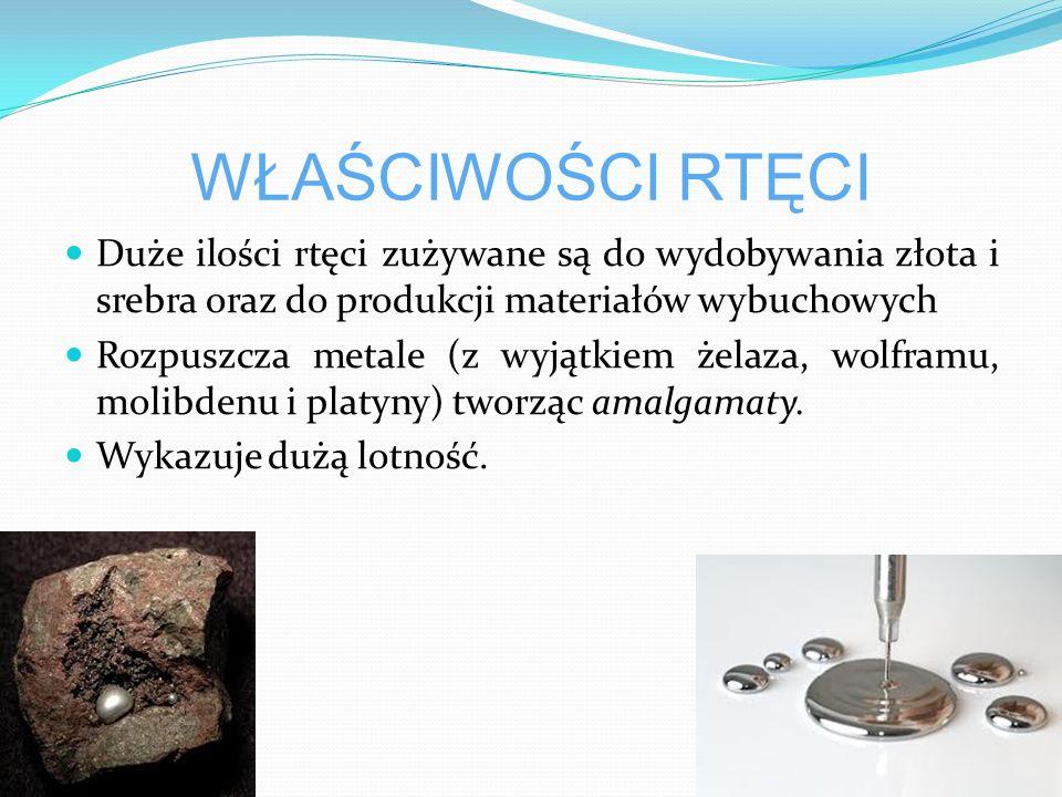 WŁAŚCIWOŚCI RTĘCI Duże ilości rtęci zużywane są do wydobywania złota i srebra oraz do produkcji materiałów wybuchowych.