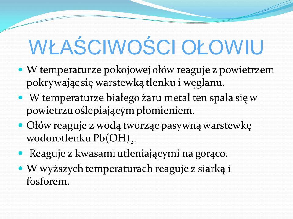 WŁAŚCIWOŚCI OŁOWIU W temperaturze pokojowej ołów reaguje z powietrzem pokrywając się warstewką tlenku i węglanu.