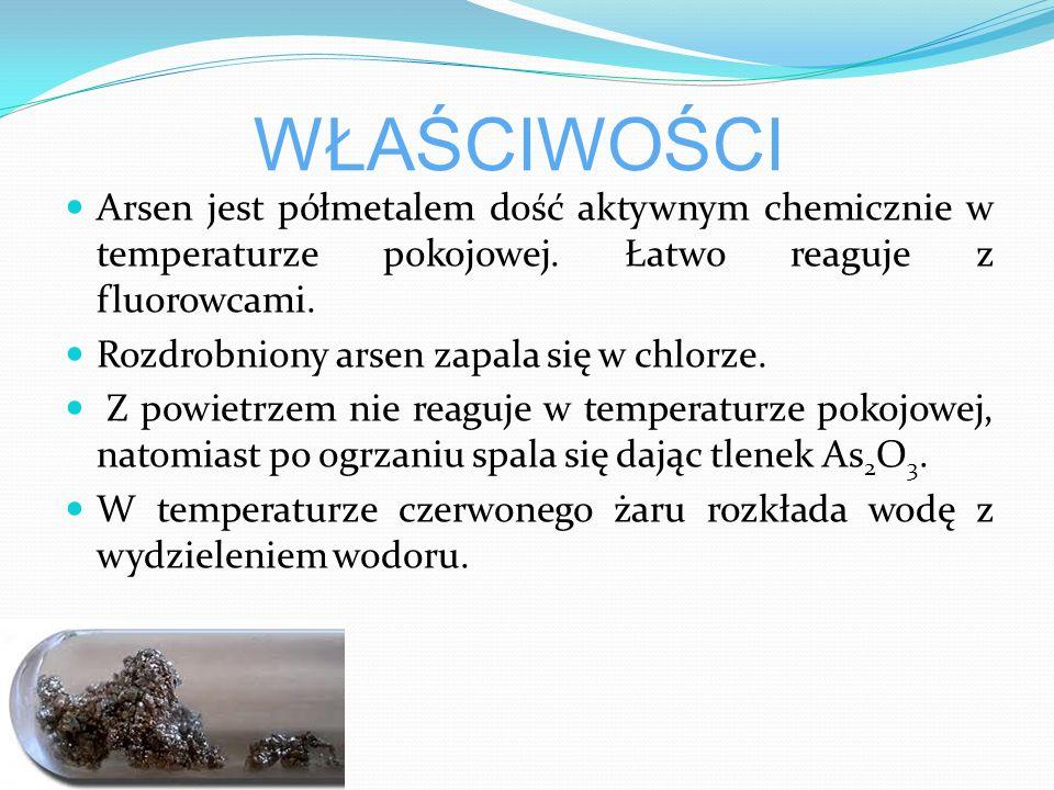 WŁAŚCIWOŚCI Arsen jest półmetalem dość aktywnym chemicznie w temperaturze pokojowej. Łatwo reaguje z fluorowcami.
