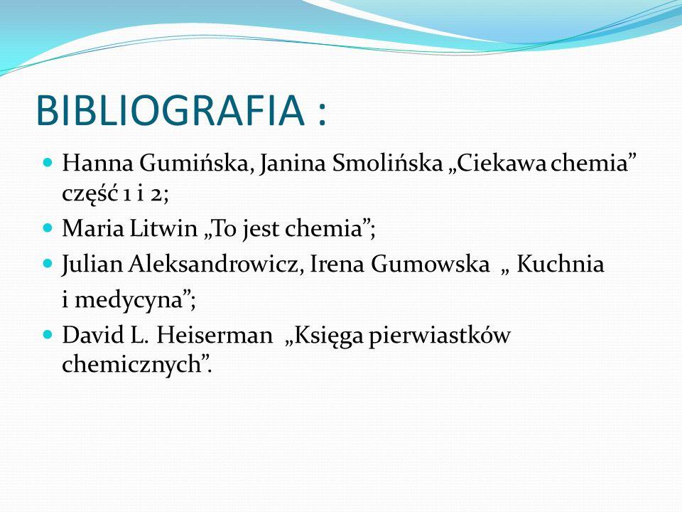 """BIBLIOGRAFIA : Hanna Gumińska, Janina Smolińska """"Ciekawa chemia część 1 i 2; Maria Litwin """"To jest chemia ;"""