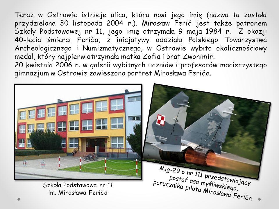 Teraz w Ostrowie istnieje ulica, która nosi jego imię (nazwa ta została przydzielona 30 listopada 2004 r.). Mirosław Ferič jest także patronem Szkoły Podstawowej nr 11, jego imię otrzymała 9 maja 1984 r. Z okazji 40-lecia śmierci Feriča, z inicjatywy oddziału Polskiego Towarzystwa Archeologicznego i Numizmatycznego, w Ostrowie wybito okolicznościowy medal, który najpierw otrzymała matka Zofia i brat Zwonimir.