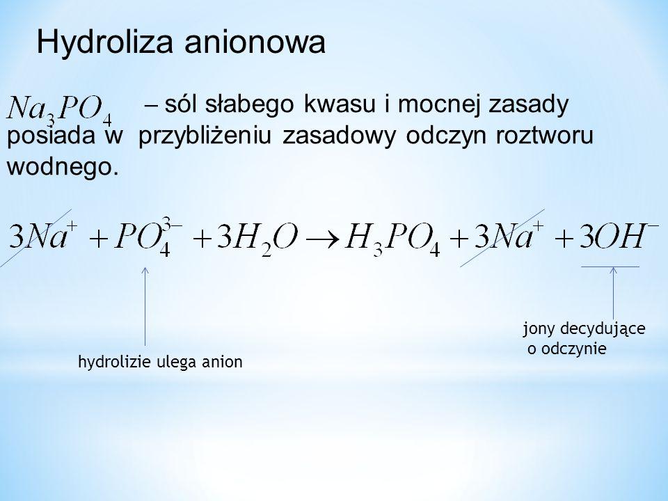 Hydroliza anionowa − sól słabego kwasu i mocnej zasady posiada w przybliżeniu zasadowy odczyn roztworu wodnego.