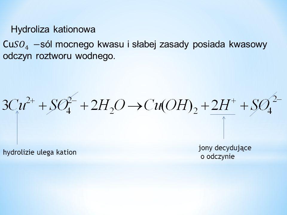Hydroliza kationowa Cu 𝑆𝑂 4 −sól mocnego kwasu i słabej zasady posiada kwasowy odczyn roztworu wodnego.