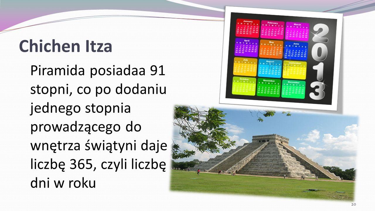 Chichen Itza Piramida posiadaa 91 stopni, co po dodaniu jednego stopnia prowadzącego do wnętrza świątyni daje liczbę 365, czyli liczbę dni w roku.