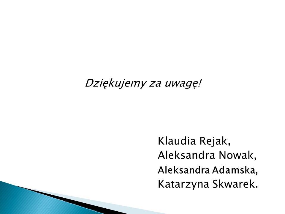 Dziękujemy za uwagę! Klaudia Rejak, Aleksandra Nowak, Aleksandra Adamska, Katarzyna Skwarek.