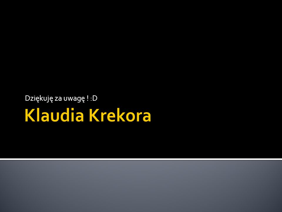 Dziękuję za uwagę ! :D Klaudia Krekora