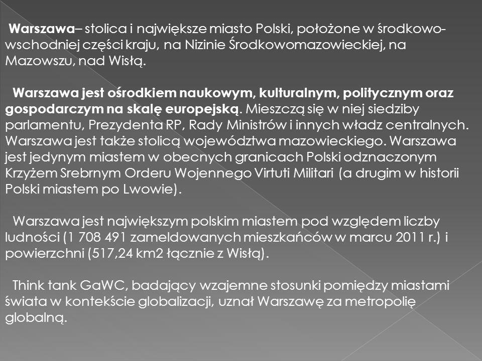 Warszawa– stolica i największe miasto Polski, położone w środkowo-wschodniej części kraju, na Nizinie Środkowomazowieckiej, na Mazowszu, nad Wisłą.