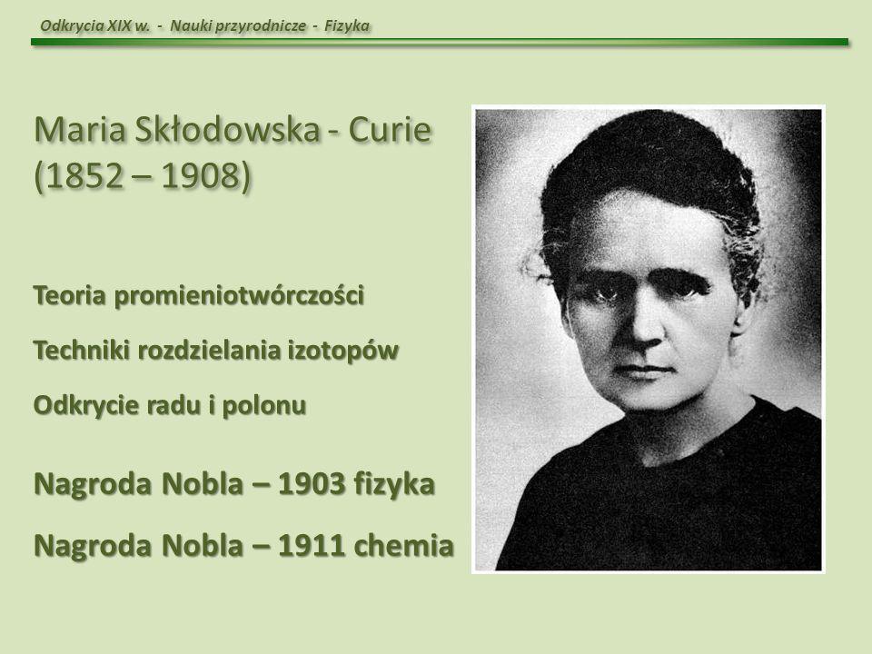 Maria Skłodowska - Curie (1852 – 1908)