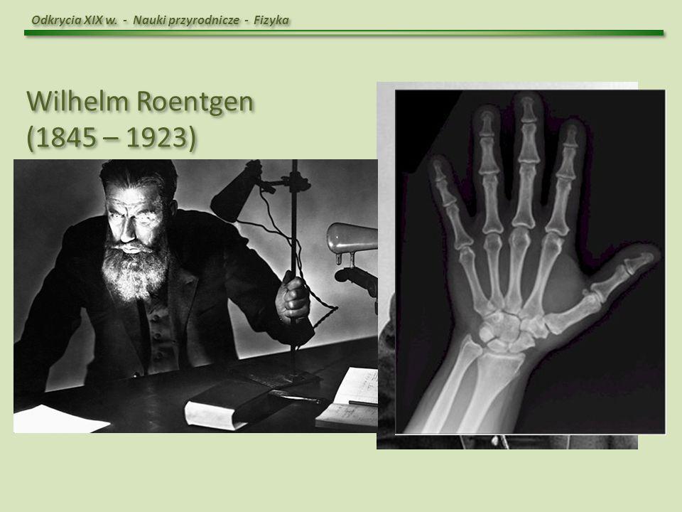 Wilhelm Roentgen (1845 – 1923) Odkrycie promieni X - 1895