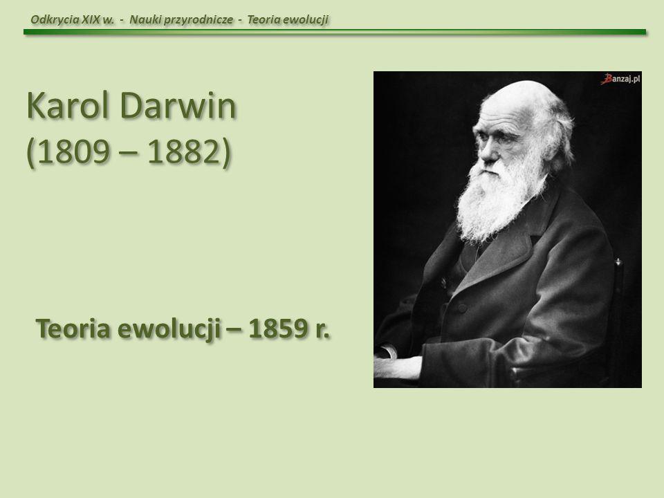 Karol Darwin (1809 – 1882) Teoria ewolucji – 1859 r.