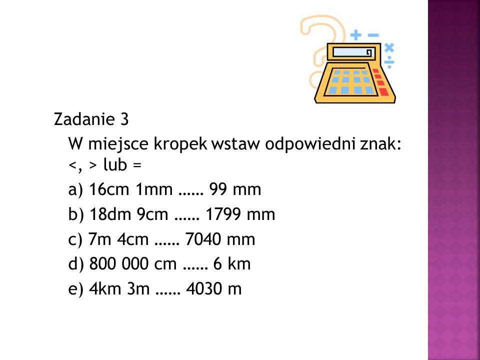 Zadanie 3 W miejsce kropek wstaw odpowiedni znak: <, > lub = a) 16cm 1mm …… 99 mm b) 18dm 9cm …… 1799 mm c) 7m 4cm …… 7040 mm d) 800 000 cm …… 6 km e) 4km 3m …… 4030 m