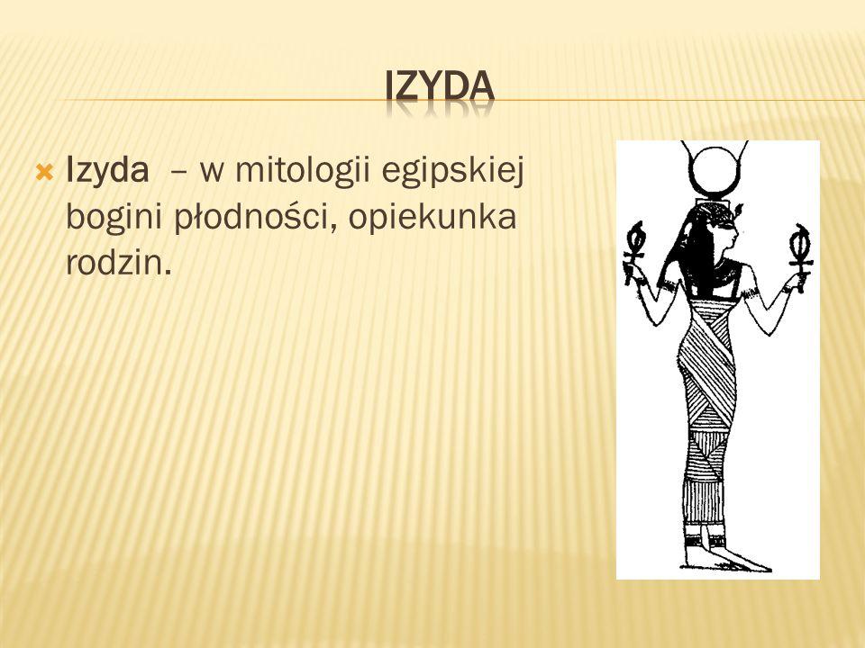 Izyda Izyda – w mitologii egipskiej bogini płodności, opiekunka rodzin.