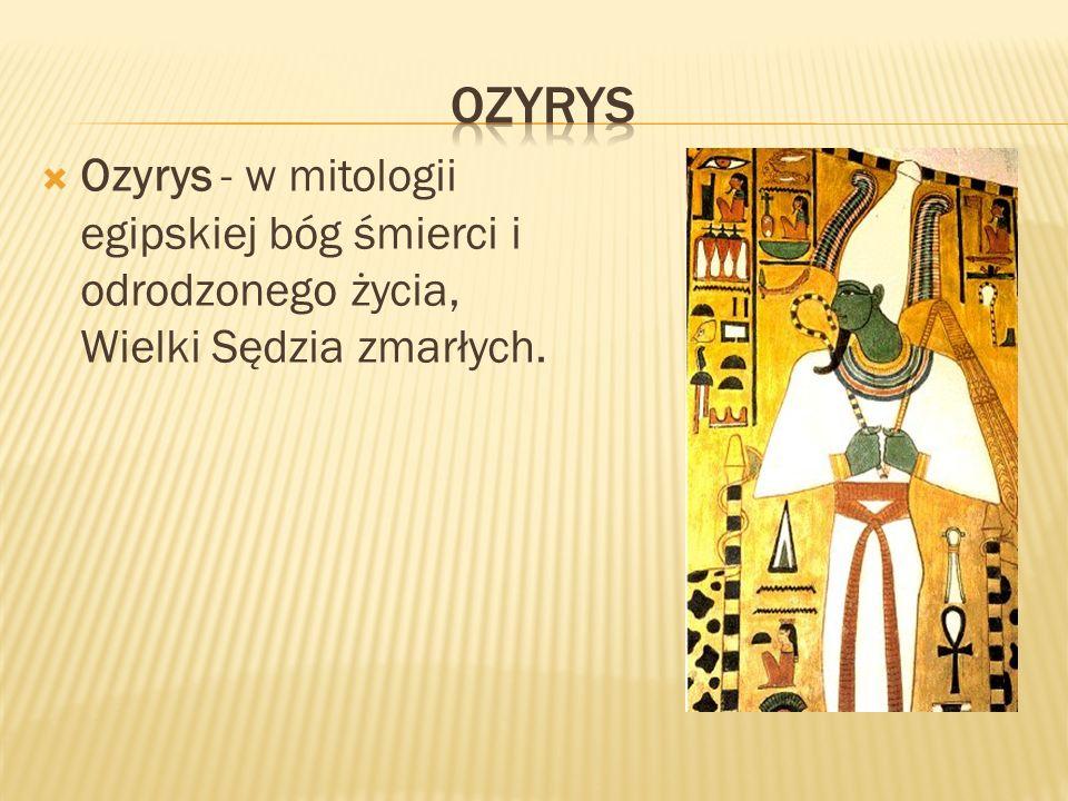 OZYRYS Ozyrys - w mitologii egipskiej bóg śmierci i odrodzonego życia, Wielki Sędzia zmarłych.
