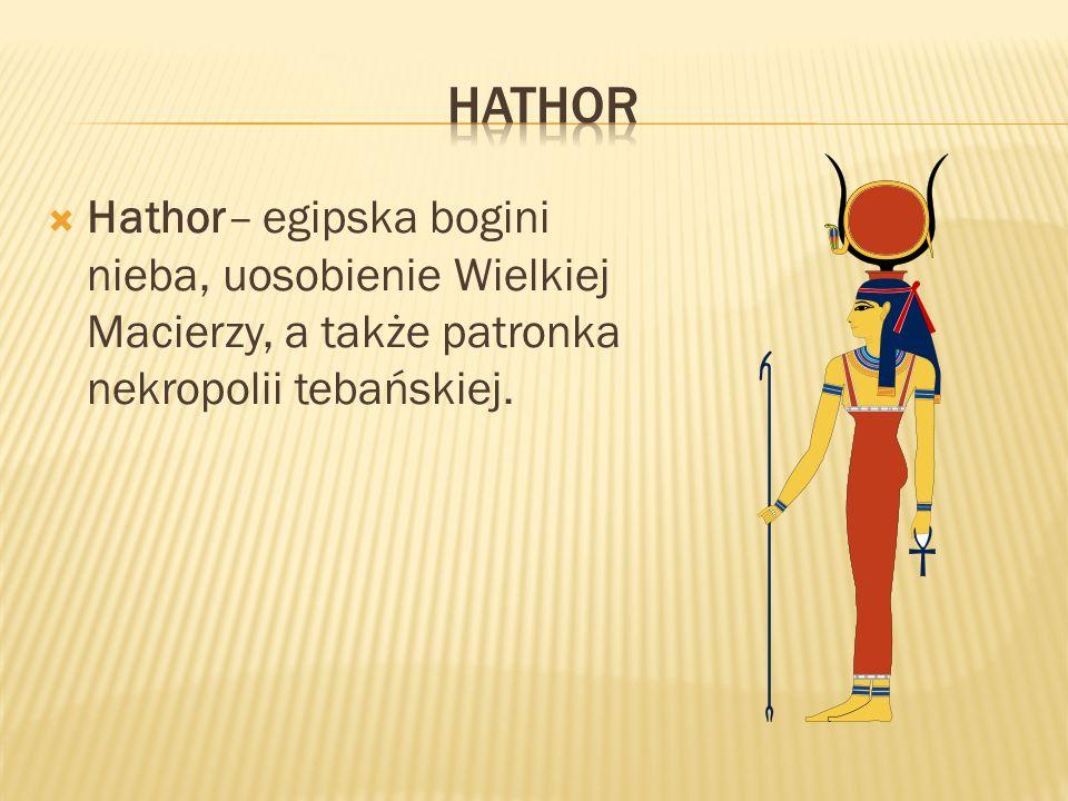 hathor Hathor– egipska bogini nieba, uosobienie Wielkiej Macierzy, a także patronka nekropolii tebańskiej.