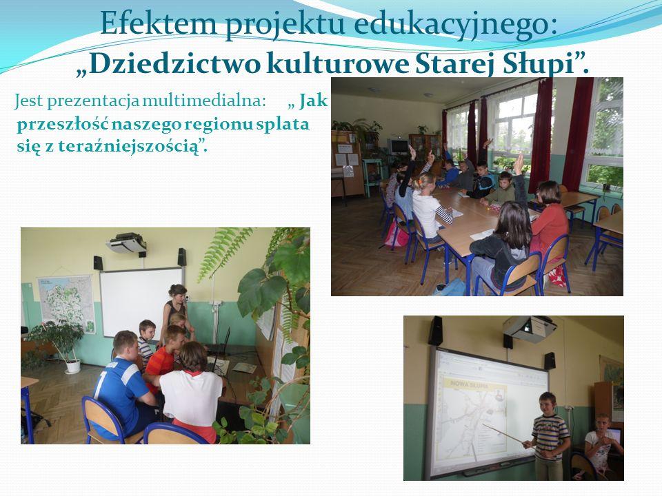 """Efektem projektu edukacyjnego: """"Dziedzictwo kulturowe Starej Słupi ."""