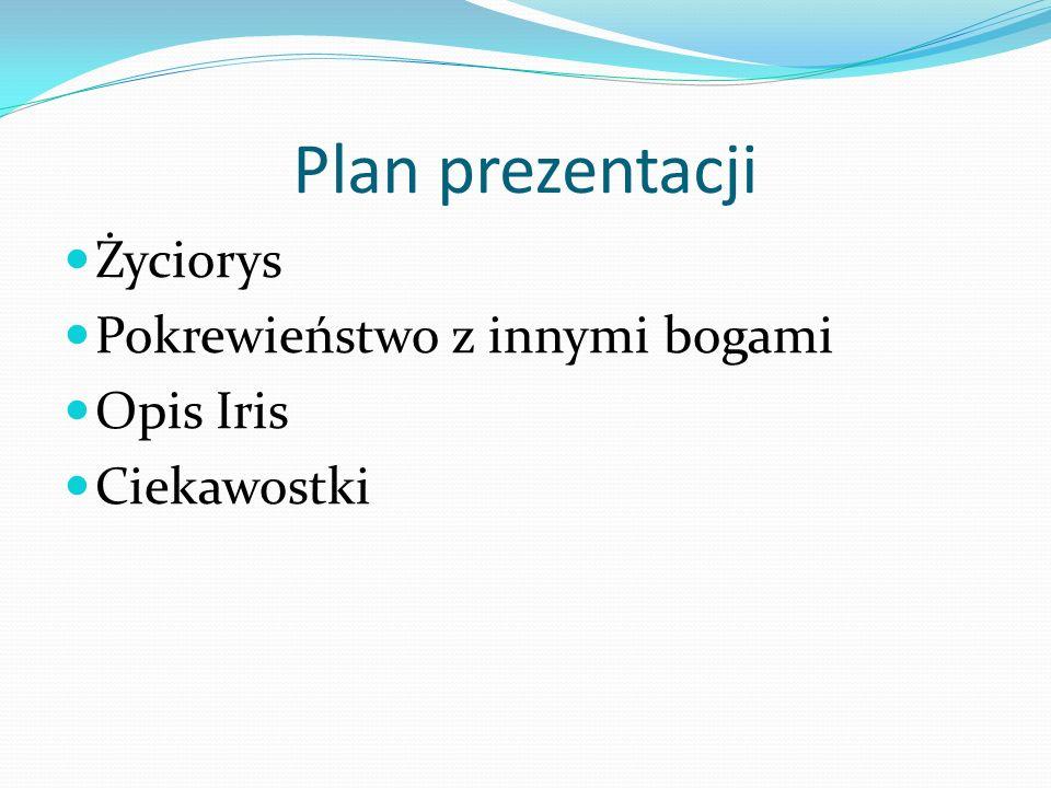 Plan prezentacji Życiorys Pokrewieństwo z innymi bogami Opis Iris
