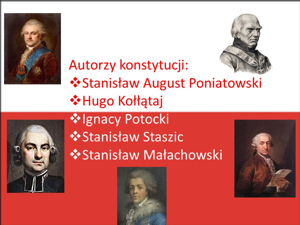 Autorzy konstytucji: Stanisław August Poniatowski. Hugo Kołłątaj. Ignacy Potocki. Stanisław Staszic.