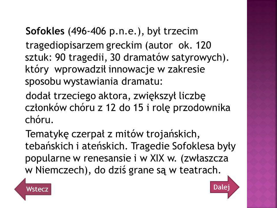Sofokles (496-406 p.n.e.), był trzecim tragediopisarzem greckim (autor ok. 120 sztuk: 90 tragedii, 30 dramatów satyrowych). który wprowadził innowacje w zakresie sposobu wystawiania dramatu: dodał trzeciego aktora, zwiększył liczbę członków chóru z 12 do 15 i rolę przodownika chóru. Tematykę czerpał z mitów trojańskich, tebańskich i ateńskich. Tragedie Sofoklesa były popularne w renesansie i w XIX w. (zwłaszcza w Niemczech), do dziś grane są w teatrach.