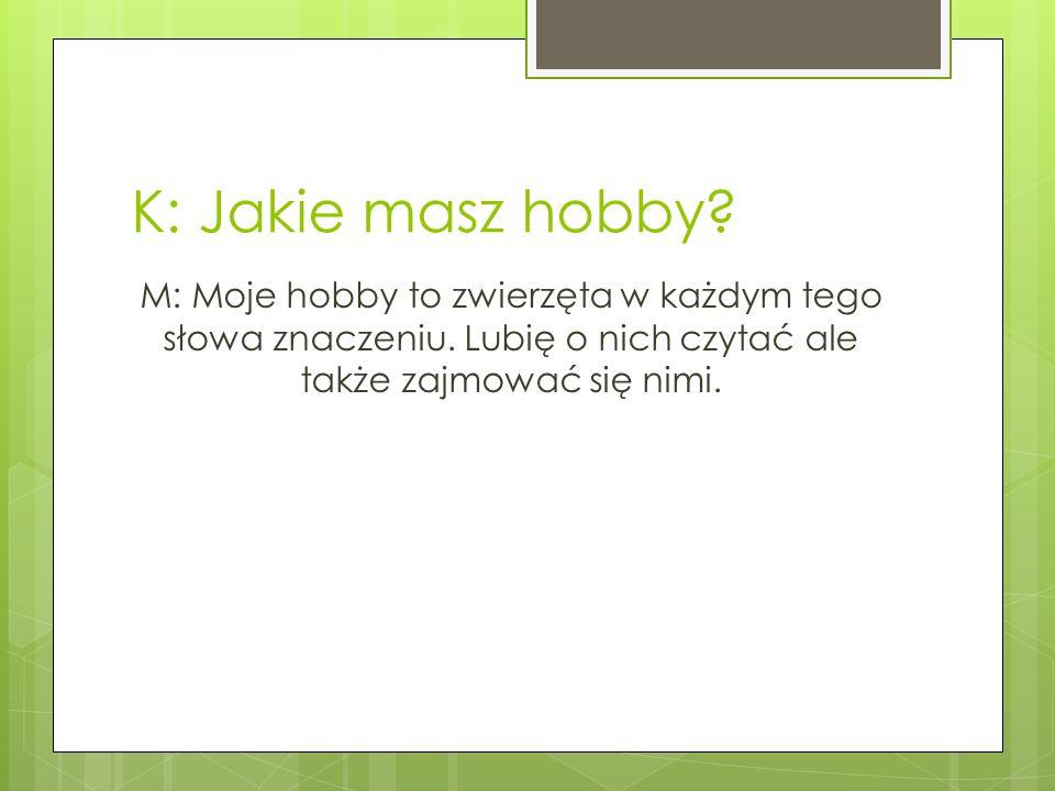 K: Jakie masz hobby. M: Moje hobby to zwierzęta w każdym tego słowa znaczeniu.