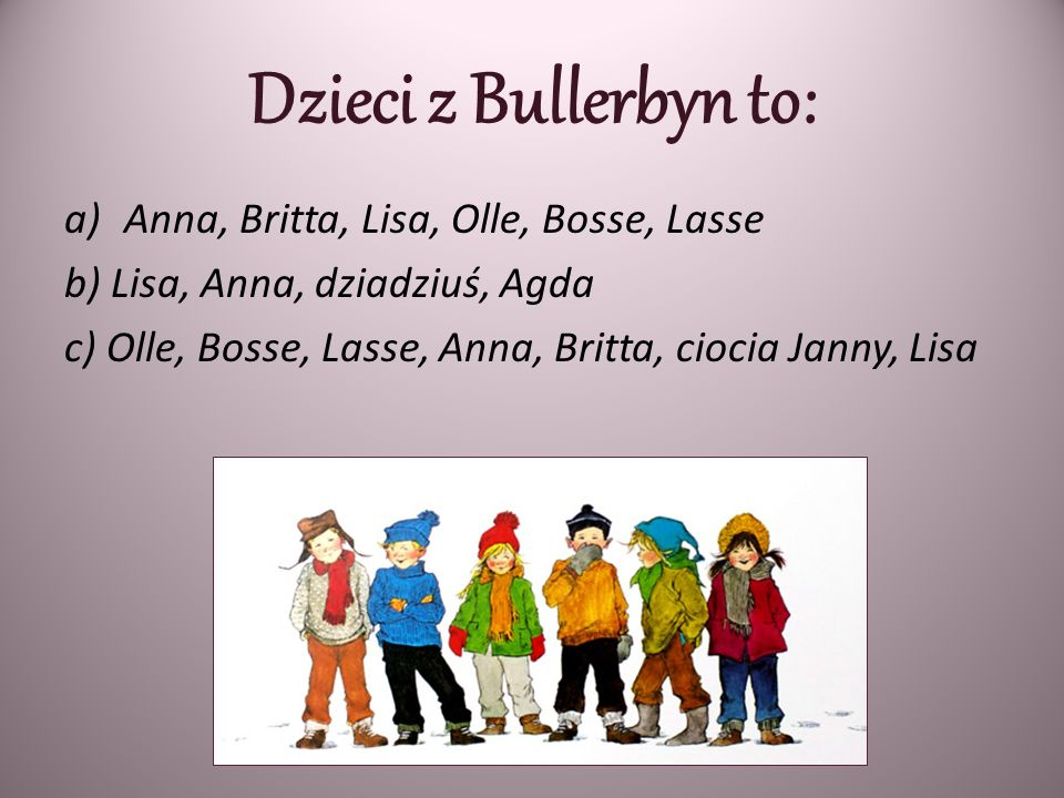Dzieci z Bullerbyn to: Anna, Britta, Lisa, Olle, Bosse, Lasse