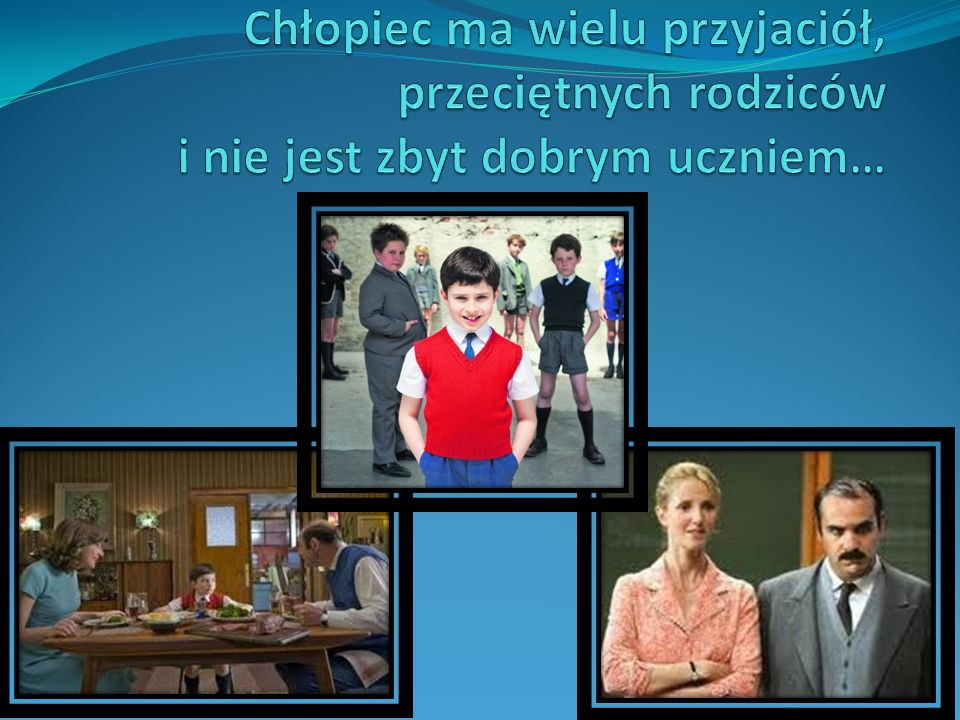 Chłopiec ma wielu przyjaciół, przeciętnych rodziców i nie jest zbyt dobrym uczniem…