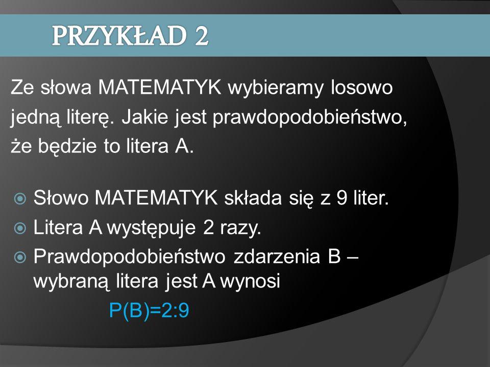 PRZYKŁAD 2 Ze słowa MATEMATYK wybieramy losowo jedną literę. Jakie jest prawdopodobieństwo, że będzie to litera A.