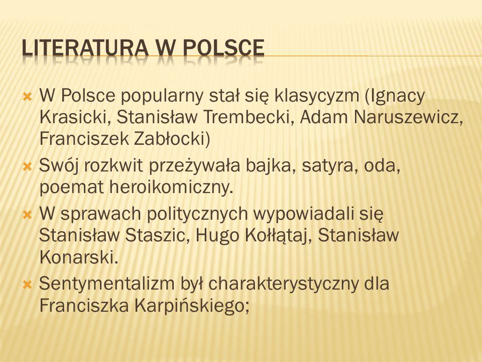 LITERATURA W polsce W Polsce popularny stał się klasycyzm (Ignacy Krasicki, Stanisław Trembecki, Adam Naruszewicz, Franciszek Zabłocki)