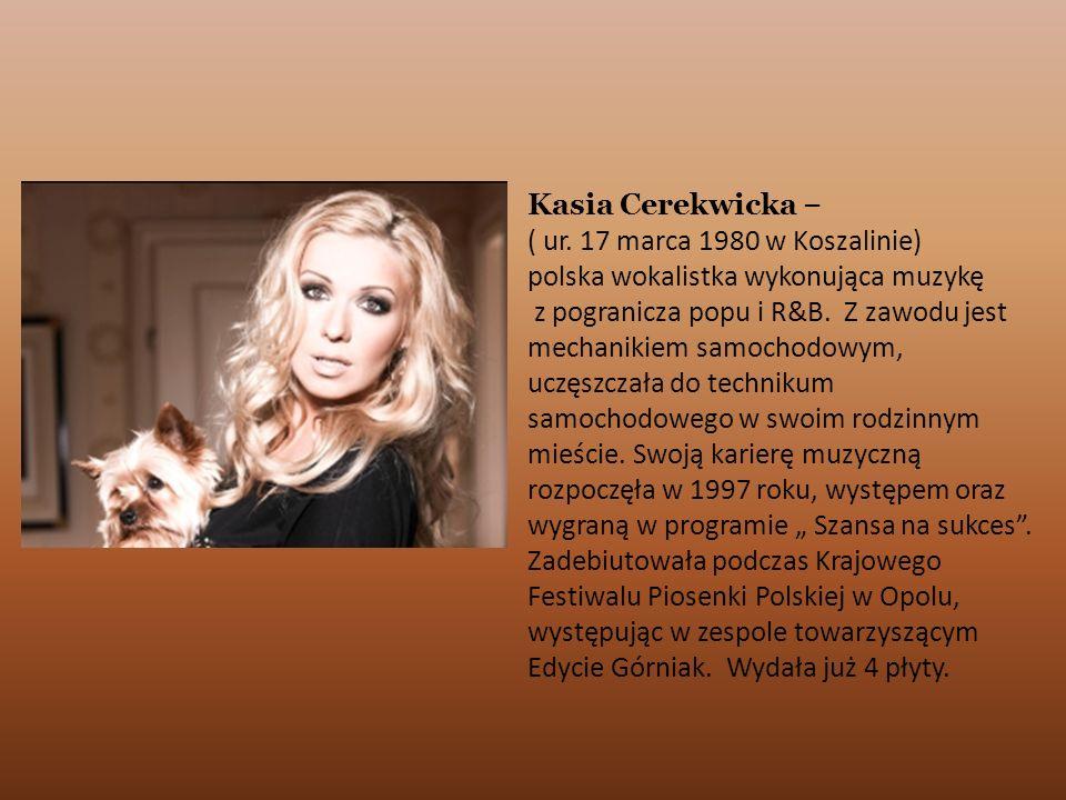 Kasia Cerekwicka –( ur. 17 marca 1980 w Koszalinie) polska wokalistka wykonująca muzykę.