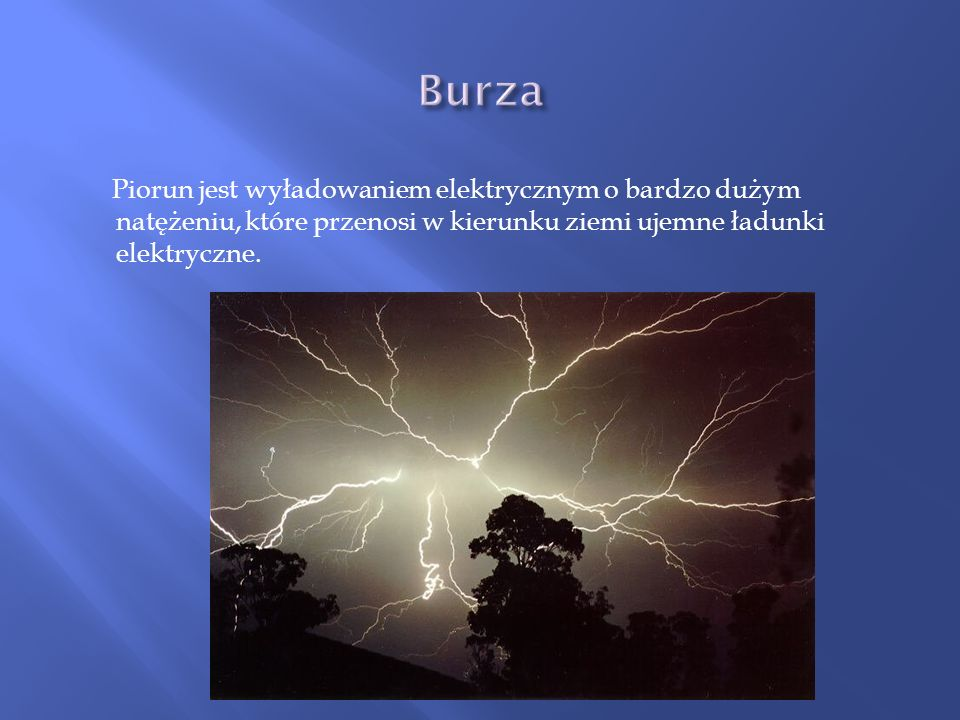 Burza Piorun jest wyładowaniem elektrycznym o bardzo dużym natężeniu, które przenosi w kierunku ziemi ujemne ładunki elektryczne.