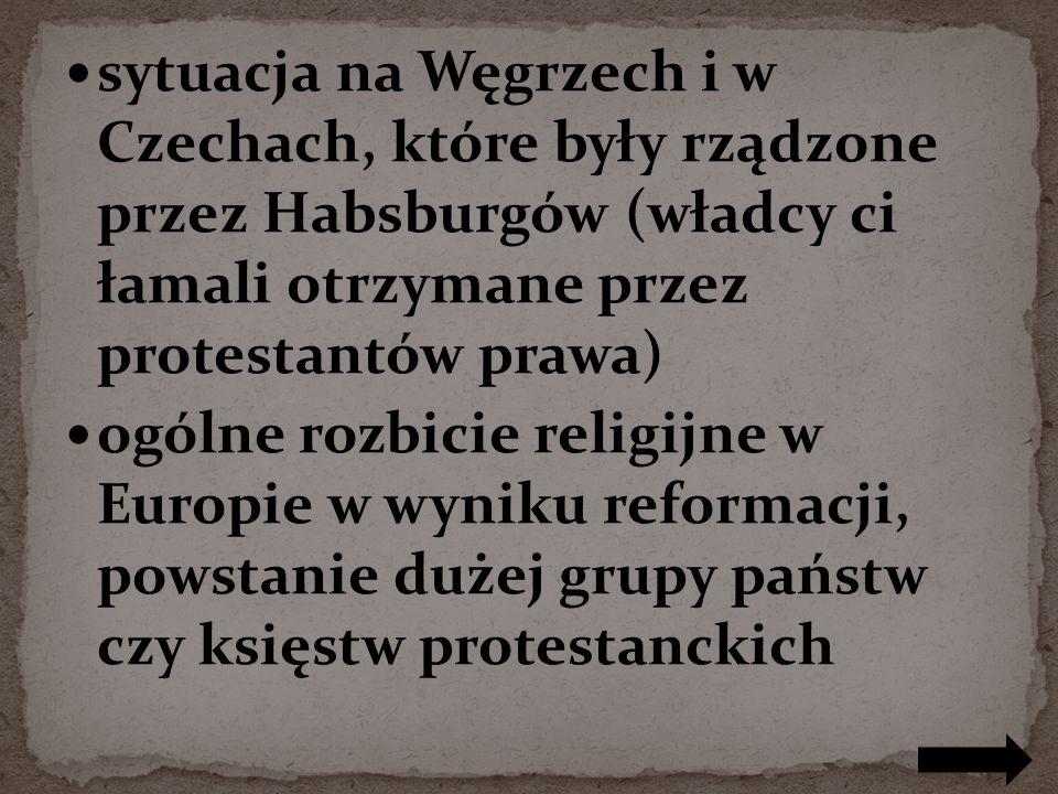 sytuacja na Węgrzech i w Czechach, które były rządzone przez Habsburgów (władcy ci łamali otrzymane przez protestantów prawa)