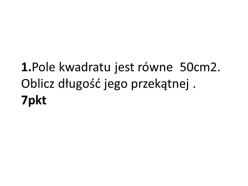 1.Pole kwadratu jest równe 50cm2. Oblicz długość jego przekątnej . 7pkt