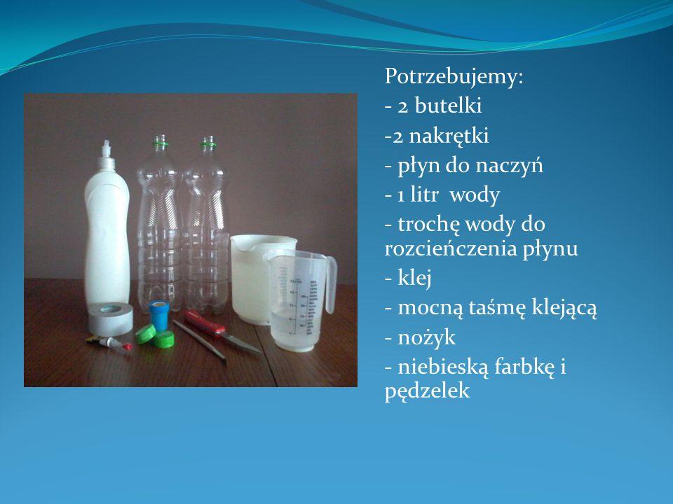 Potrzebujemy: - 2 butelki. -2 nakrętki. - płyn do naczyń. - 1 litr wody. - trochę wody do rozcieńczenia płynu.
