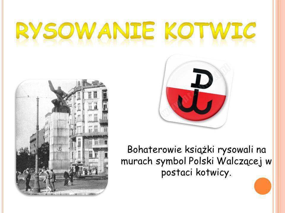 RYSOWANIE KOTWIC Bohaterowie książki rysowali na murach symbol Polski Walczącej w postaci kotwicy.