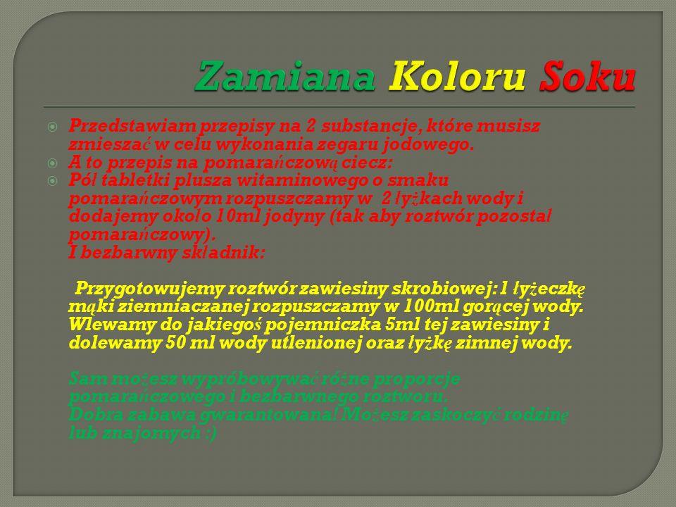 Zamiana Koloru Soku Przedstawiam przepisy na 2 substancje, które musisz zmieszać w celu wykonania zegaru jodowego.