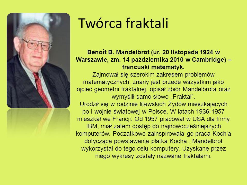 Twórca fraktaliBenoît B. Mandelbrot (ur. 20 listopada 1924 w Warszawie, zm. 14 października 2010 w Cambridge) – francuski matematyk.