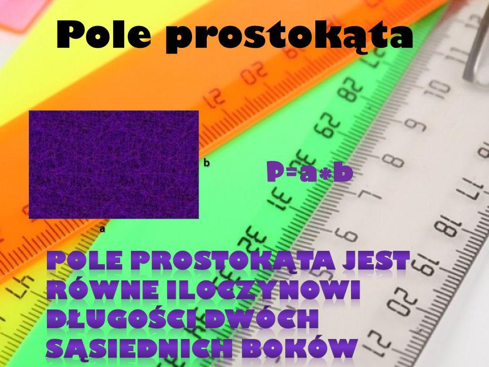 Pole prostokąta b P=a*b a Pole prostokąta jest równe iloczynowi długości dwóch sąsiednich boków