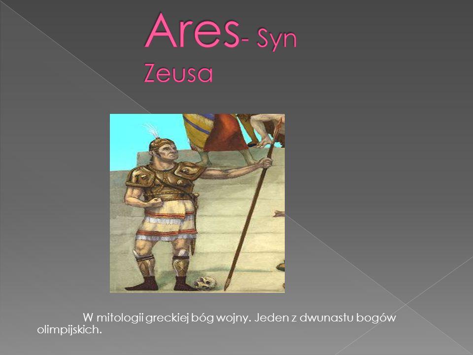 Ares- Syn Zeusa W mitologii greckiej bóg wojny. Jeden z dwunastu bogów olimpijskich.